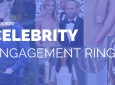 6 of Our Favorite Celebrity Engagement Rings